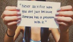 Never Sacrifice Who You Just Because Someone Has a Problem With It